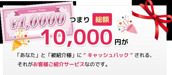 10000円があなたと被紹介者さまにキャッシュバックされるサービスです。